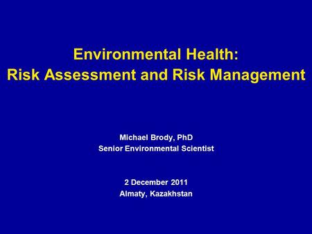 Environmental Health: Risk Assessment and Risk Management Michael Brody, PhD Senior Environmental Scientist 2 December 2011 Almaty, Kazakhstan.