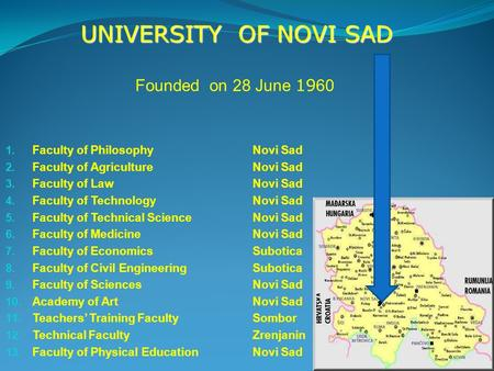Founded on 28 June 19 60 UNIVERSITY OF NOVI SAD 1. Faculty of PhilosophyNovi Sad 2. Faculty of AgricultureNovi Sad 3. Faculty of LawNovi Sad 4. Faculty.