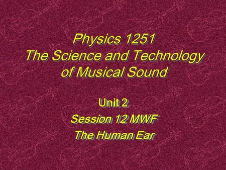 Physics 1251 The Science and Technology of Musical Sound Unit 2 Session 12 MWF The Human Ear Unit 2 Session 12 MWF The Human Ear.