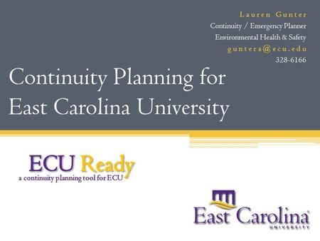 Continuity Planning for East Carolina University L a u r e n G u n t e r Continuity / Emergency Planner Environmental Health & Safety g u n t e r e.