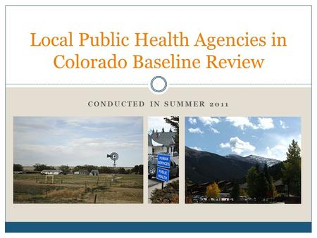CONDUCTED IN SUMMER 2011 Local Public Health Agencies in Colorado Baseline Review.