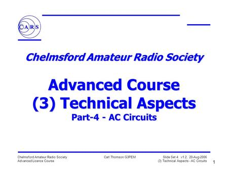 1 Chelmsford Amateur Radio Society Advanced Licence Course Carl Thomson G3PEM Slide Set 4: v1.2, 20-Aug-2006 (3) Technical Aspects - AC Circuits Chelmsford.