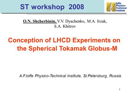 1 ST workshop 2008 Conception of LHCD Experiments on the Spherical Tokamak Globus-M O.N. Shcherbinin, V.V. Dyachenko, M.A. Irzak, S.A. Khitrov A.F.Ioffe.