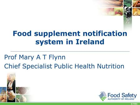 © FSAI Food supplement notification system in Ireland Prof Mary A T Flynn Chief Specialist Public Health Nutrition.