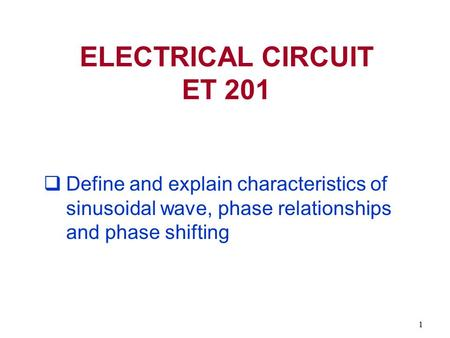 ELECTRICAL CIRCUIT ET 201 Define and explain characteristics of sinusoidal wave, phase relationships and phase shifting.