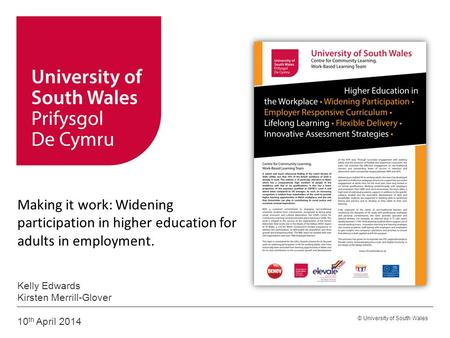 © University of South Wales Making it work: Widening participation in higher education for adults in employment. Kelly Edwards Kirsten Merrill-Glover 10.