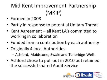 Formed in 2008 Partly in response to potential Unitary Threat Kent Agreement – all Kent LA's committed to working in collaboration Funded from a contribution.