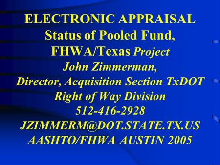 ELECTRONIC APPRAISAL Status of Pooled Fund, FHWA/Texas Project John Zimmerman, Director, Acquisition Section TxDOT Right of Way Division 512-416-2928