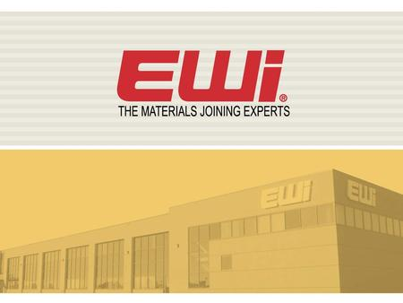 EWI Overview EWI Background Established in 1984 North America's largest materials joining organization 140 staff – World-class expertise Global support.