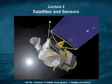 IoE 184 - The Basics of Satellite Oceanography. 1. Satellites and Sensors Lecture 2 Satellites and Sensors.