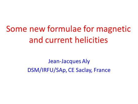 Some new formulae for magnetic and current helicities Jean-Jacques Aly DSM/IRFU/SAp, CE Saclay, France.