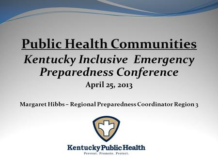 Public Health Communities Kentucky Inclusive Emergency Preparedness Conference April 25, 2013 Margaret Hibbs – Regional Preparedness Coordinator Region.