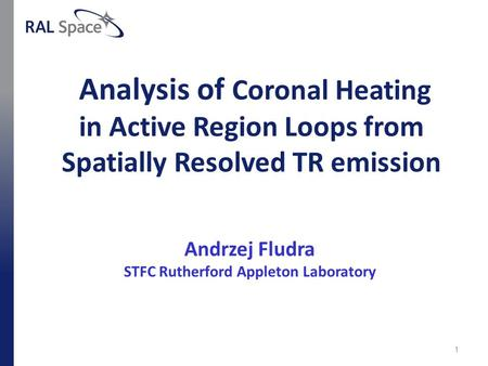 Analysis of Coronal Heating in Active Region Loops from Spatially Resolved TR emission Andrzej Fludra STFC Rutherford Appleton Laboratory 1.