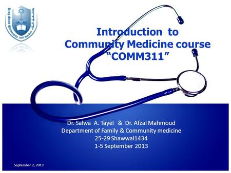 "Introduction to Community Medicine course ""COMM311"" Dr. Salwa A. Tayel & Dr. Afzal Mahmoud Department of Family & Community medicine 25-29 Shawwal1434."