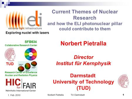 Norbert Pietralla TU Darmstadt1 1. Feb. 2010 Current Themes of Nuclear Research and how the ELI photonuclear pillar could contribute to them Norbert Pietralla.