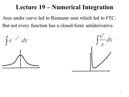 Lecture 19 – Numerical Integration 1 Area under curve led to Riemann sum which led to FTC. But not every function has a closed-form antiderivative.