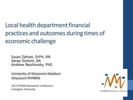 Local health department financial practices and outcomes during times of economic challenge Susan Zahner, DrPH, RN Senay Goitom, BA Andrew Reschovsky,