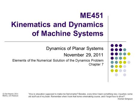 ME451 Kinematics and Dynamics of Machine Systems Dynamics of Planar Systems November 29, 2011 Elements of the Numerical Solution of the Dynamics Problem.
