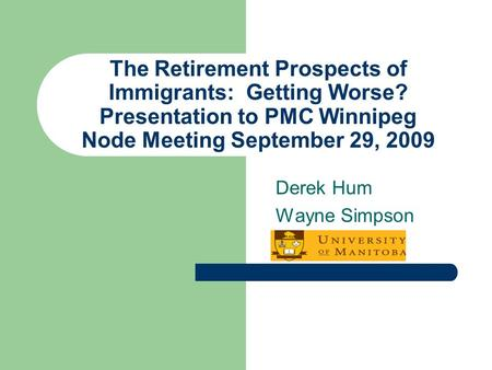 The Retirement Prospects of Immigrants: Getting Worse? Presentation to PMC Winnipeg Node Meeting September 29, 2009 Derek Hum Wayne Simpson.