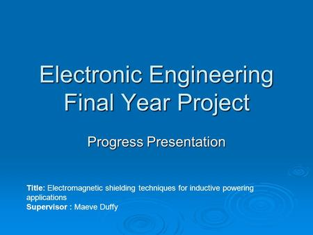 Electronic Engineering Final Year Project Progress Presentation Title: Electromagnetic shielding techniques for inductive powering applications Supervisor.