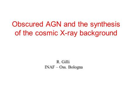 Obscured AGN and the synthesis of the cosmic X-ray background R. Gilli INAF – Oss. Bologna.