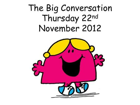 The Big Conversation Thursday 22 nd November 2012.