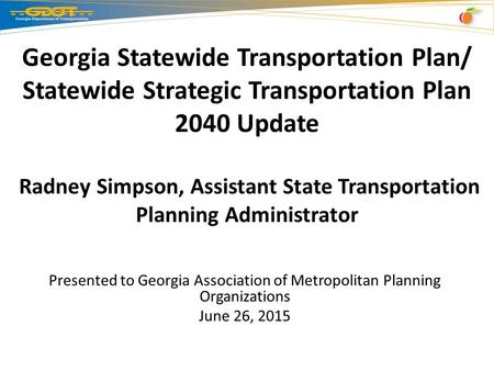 Georgia Statewide Transportation Plan/ Statewide Strategic Transportation Plan 2040 Update Radney Simpson, Assistant State Transportation Planning Administrator.