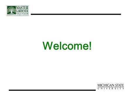 Welcome!. Master Gardener Volunteer Training Orientation.