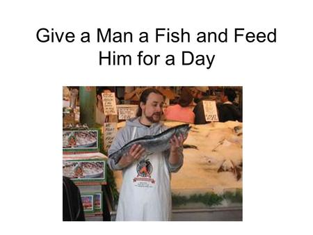 Give a Man a Fish and Feed Him for a Day