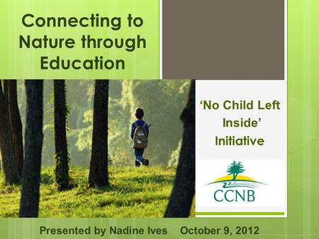 Connecting to Nature through Education 'No Child Left Inside' Initiative Presented by Nadine Ives October 9, 2012.