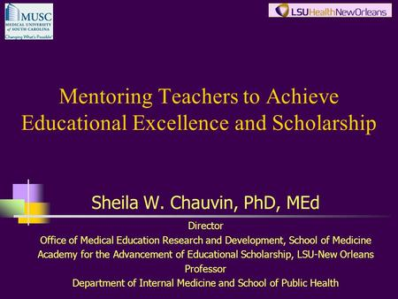 Mentoring Teachers to Achieve Educational Excellence and Scholarship Sheila W. Chauvin, PhD, MEd Director Office of Medical Education Research and Development,