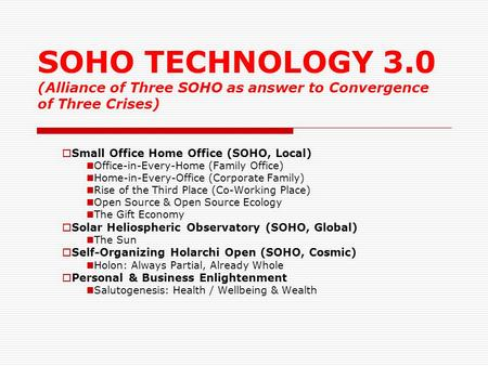 SOHO TECHNOLOGY 3.0 (Alliance <strong>of</strong> Three SOHO as answer to Convergence <strong>of</strong> Three Crises)  Small Office Home Office (SOHO, Local) Office-in-Every-Home (Family.