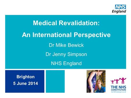 Medical Revalidation: An International Perspective Dr Mike Bewick Dr Jenny Simpson NHS England Brighton 5 June 2014.