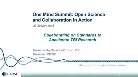 © CDISC 2015 27-29 May 2015 Collaborating on Standards to Accelerate TBI Research Presented by Rebecca D. Kush, PhD President, CDISC 1 One Mind Summit: