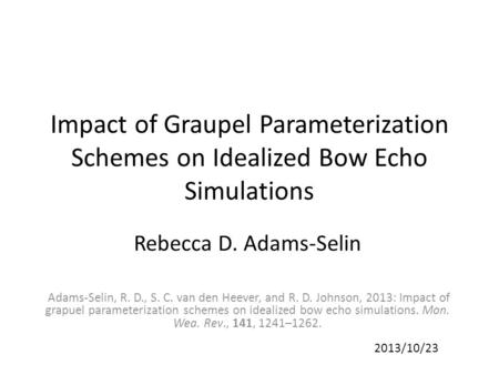 Impact of Graupel Parameterization Schemes on Idealized Bow Echo Simulations Rebecca D. Adams-Selin Adams-Selin, R. D., S. C. van den Heever, and R. D.