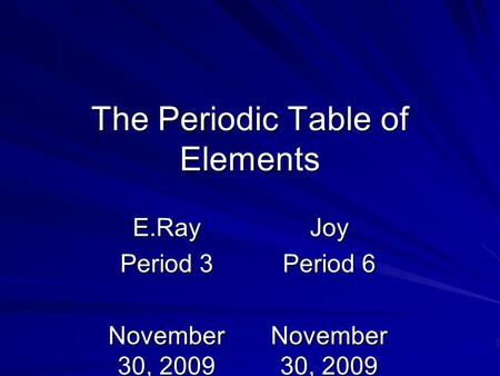 The Periodic Table <strong>of</strong> Elements Joy Period 6 November 30, 2009 E.Ray Period 3 November 30, 2009.