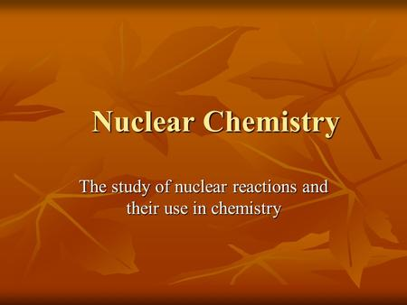 Nuclear Chemistry Nuclear Chemistry The study of nuclear reactions and their use in chemistry.
