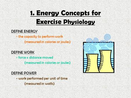 1. Energy Concepts for Exercise Physiology DEFINE ENERGY - the capacity to perform work (measured in calories or joules) DEFINE WORK - force x distance.
