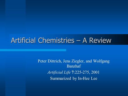 Artificial Chemistries – A Review Peter Dittrich, Jens Ziegler, and Wolfgang Banzhaf Artificial Life 7:225-275, 2001 Summarized by In-Hee Lee.
