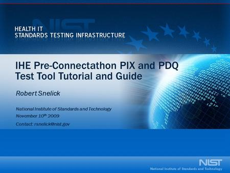 IHE Pre-Connectathon PIX and PDQ Test Tool Tutorial and Guide Robert Snelick National Institute of Standards and Technology November 10 th 2009 Contact: