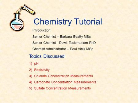 Chemistry Tutorial 1)pH 2)Resistivity 3)Chloride Concentration Measurements 4)Carbonate Concentration Measurements 5)Sulfate Concentration Measurements.