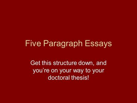 Five Paragraph Essays Get this structure down, and you're on your way to your doctoral thesis!