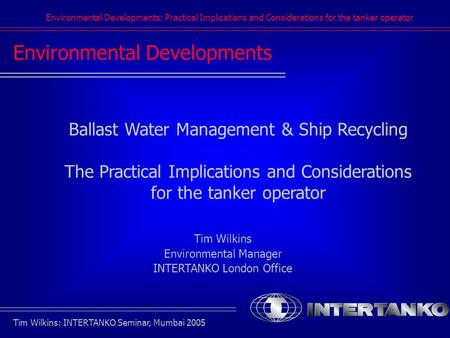 Environmental Developments: Practical Implications and Considerations for the tanker operator Tim Wilkins: INTERTANKO Seminar, Mumbai 2005 Environmental.