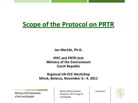 Scope of the Protocol on PRTR Jan Maršák, Ph.D. IPPC and PRTR Unit Ministry of the Environment Czech Republic Regional UN ECE Workshop Minsk, Belarus,