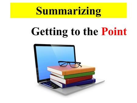 Summarizing Getting to the Point. A summary is a condensed (much shorter) version of the text. Therefore, the summary should be relatively short and to.
