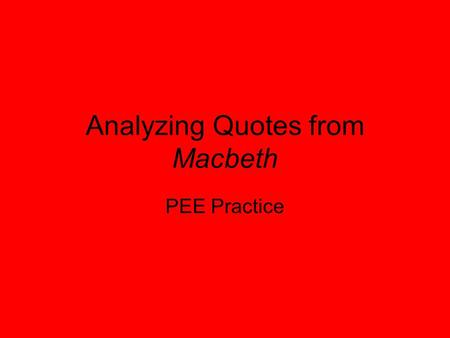 Analyzing Quotes from Macbeth PEE Practice. Giving evidence It is crucial that you PEE in your writing to make it as accurate as possible.