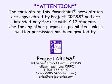 **ATTENTION** The contents of this PowerPoint ® presentation are copyrighted by Project CRISS ® and are intended only for use with K-12 students. Use for.