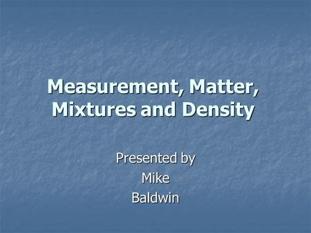 Measurement, Matter, Mixtures and Density Presented by MikeBaldwin.