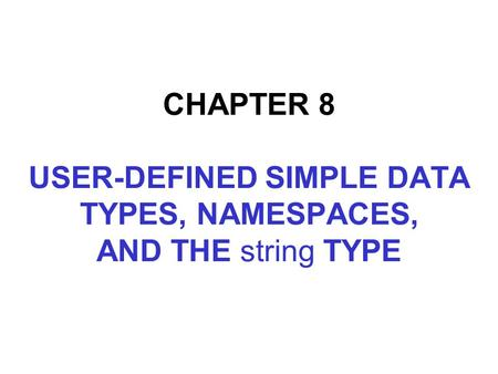 CHAPTER 8 USER-DEFINED SIMPLE DATA TYPES, NAMESPACES, AND THE string TYPE.