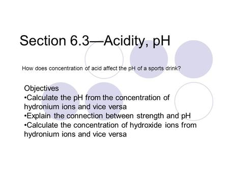 Section 6.3—Acidity, pH How does concentration of acid affect the pH of a sports drink? Objectives Calculate the pH from the concentration of hydronium.